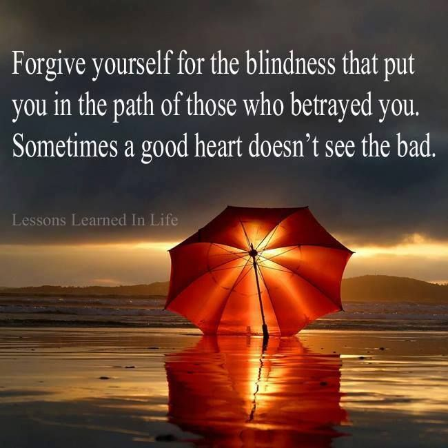 Forgive yourself... sometimes a good heart doesn't see or expect the bad.
