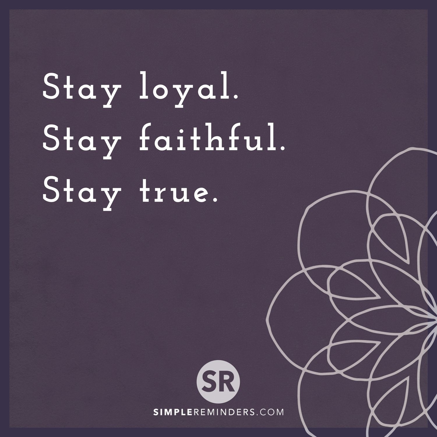 Stay Loyal Stay Faithful Stay True Simplereminders Quotes Quotestoliveby Loyalty Truth Faith Inspiration St Faith True Quotes About Life True Quotes