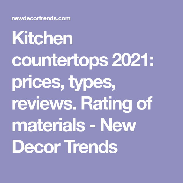 Kitchen Countertops 2021 Prices Types Reviews Rating Of Materials New Decor Trends In 2021 Kitchen Countertops Trending Decor Countertops