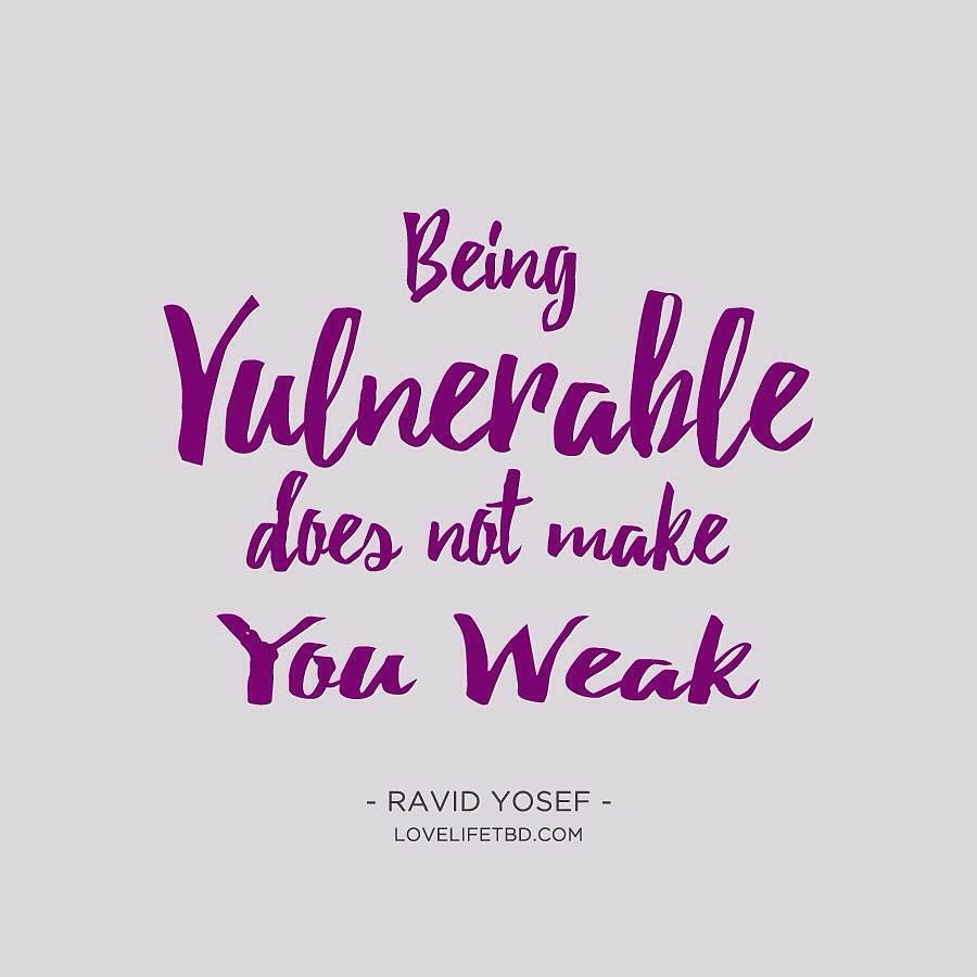 Vulnerability Doesn T Make You Weak It Makes You Alive And Builds