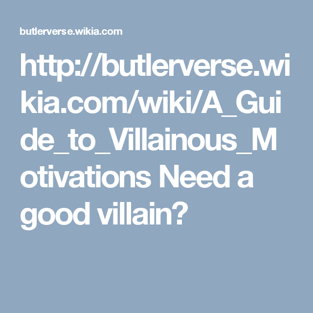 http://butlerverse.wikia.com/wiki/A_Guide_to_Villainous_Motivations  Need a good villain?