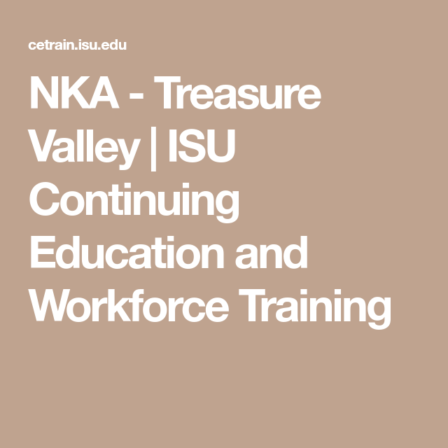 Nka Treasure Valley Isu Continuing Education And Workforce Training Continuing Education Education Knowledge