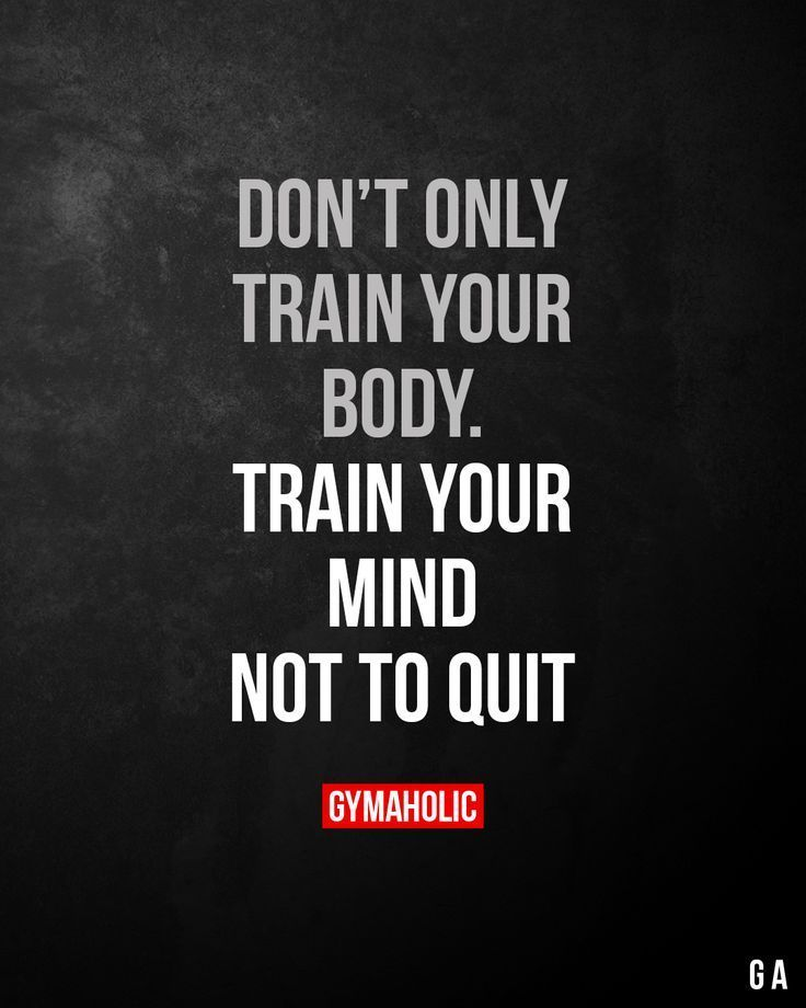 Dont only train your body. Train your mind not to quit.