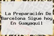 http://tecnoautos.com/wp-content/uploads/imagenes/tendencias/thumbs/la-preparacion-de-barcelona-sigue-hoy-en-guayaquil.jpg Barcelona Hoy. La preparación de Barcelona sigue hoy en Guayaquil, Enlaces, Imágenes, Videos y Tweets - http://tecnoautos.com/actualidad/barcelona-hoy-la-preparacion-de-barcelona-sigue-hoy-en-guayaquil/