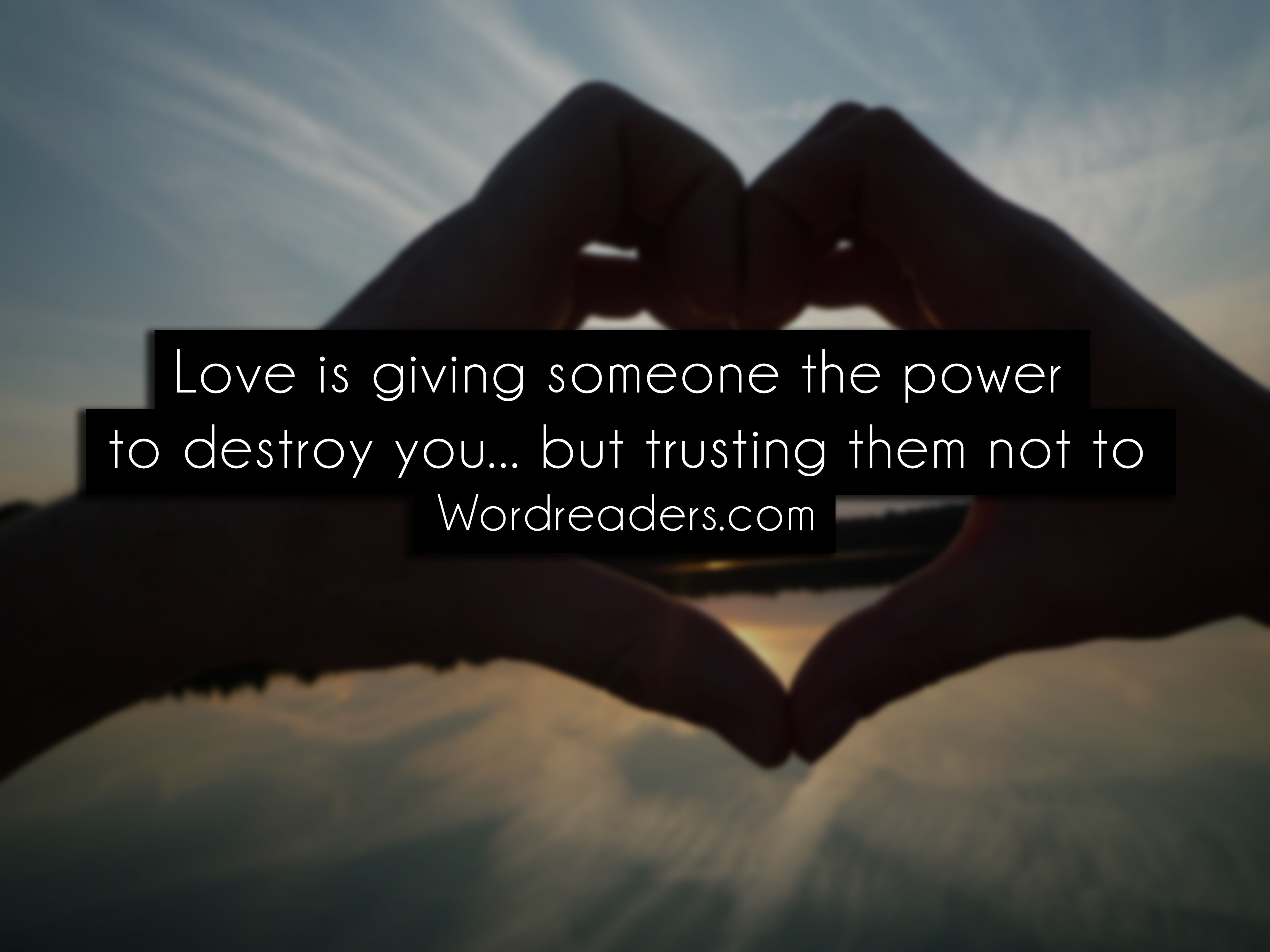 Love is giving someone the power to destroy youbut