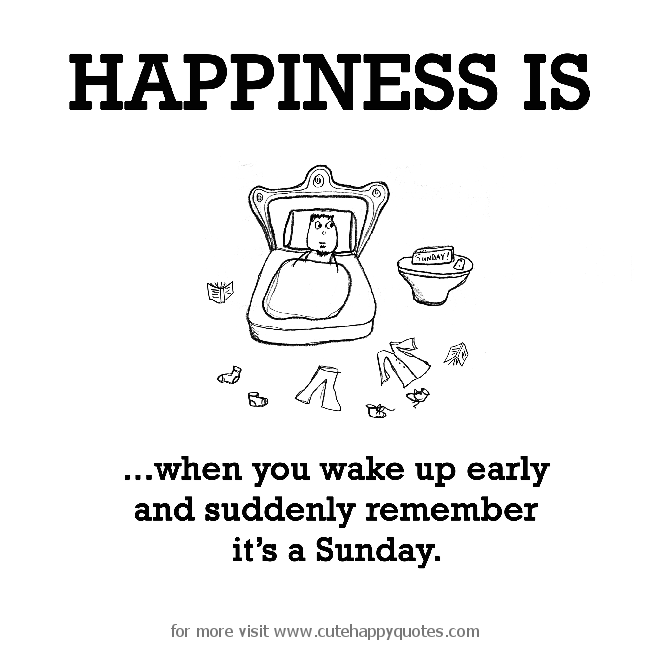 Happiness Is When You Wake Up Early And Suddenly Remember It S A Sunday Cute Happy Quotes Sunday Quotes Funny Happy Sunday Quotes Cute Happy Quotes