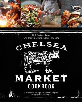 The Chelsea Market Cookbook: 100 Recipes from New York's Premier Indoor Food Market