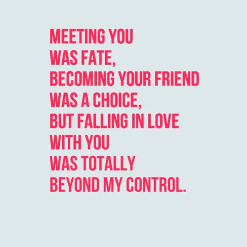 Meeting You Was Fate Becoming Your Friend Was A Choice But Falling In Love With You Was Totally Beyond My Control Quotes Fate Falling In Love