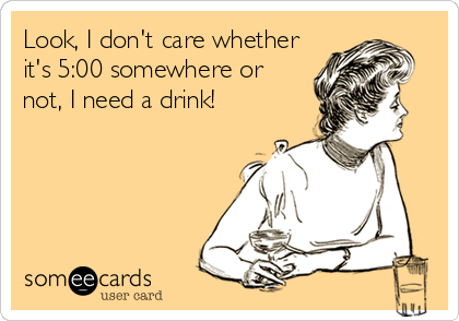 Look, I don't care whether it's 5:00 somewhere or not, I need a drink!