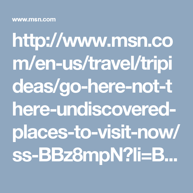 http://www.msn.com/en-us/travel/tripideas/go-here-not-there-undiscovered-places-to-visit-now/ss-BBz8mpN?li=BBnbklE#image=1