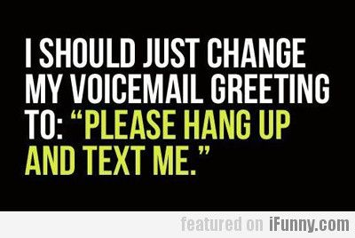 I should change my voicemail greeting to funny stuff i should change my voicemail greeting to m4hsunfo