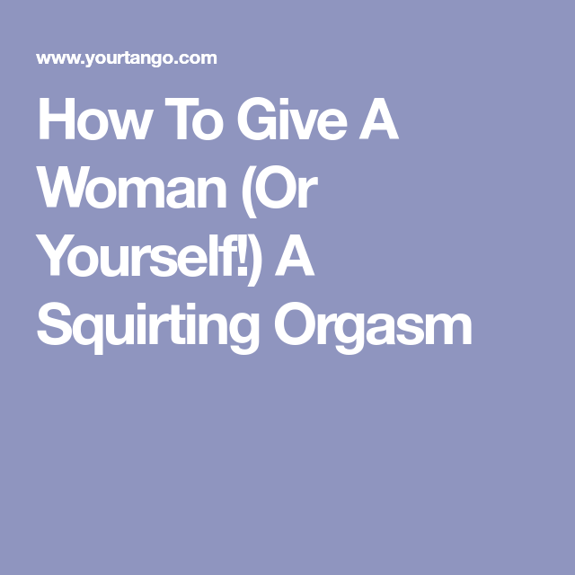 How To Give Yourself A Squirting Orgasm