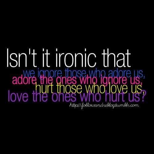 Quotes About Hurting The Ones We Love: Isnt Ironic That We Ignore Those Who Adore Us Adore The