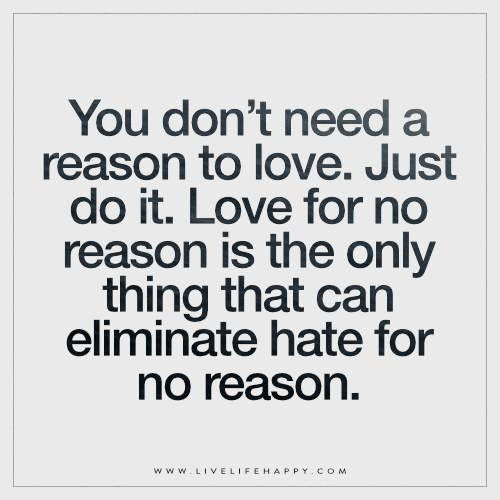 Live Life Happy Quote: You don't need a reason to love. Just do it. Love for no reason is the only thing that can eliminate hate for no reason. FacebookTwitterPinterestMore