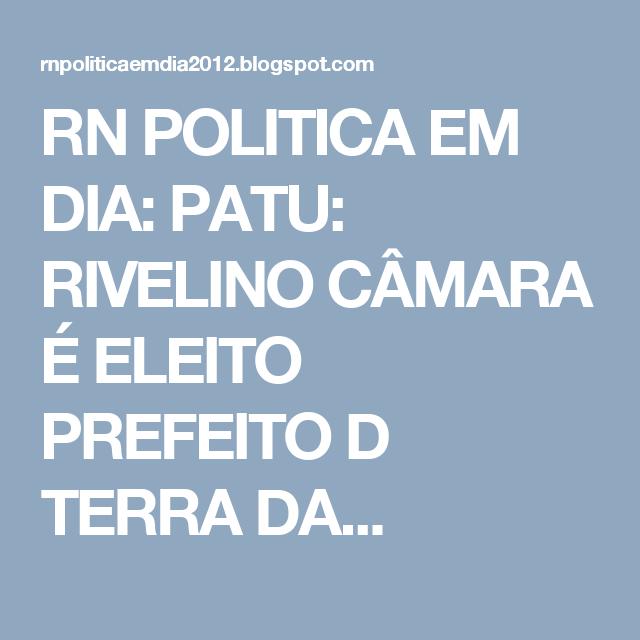 RN POLITICA EM DIA: PATU: RIVELINO CÂMARA É ELEITO PREFEITO D TERRA DA...