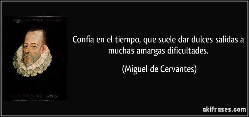 Confía en el tiempo, que suele dar dulces salidas a muchas amargas dificultades. (Miguel de Cervantes)
