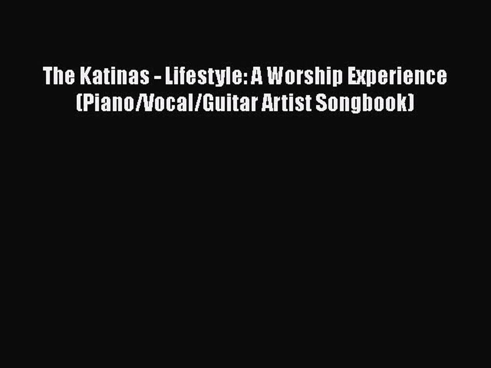 PDF Download The Katinas - Lifestyle: A Worship Experience (Piano/Vocal/Guitar Artist Songbook)