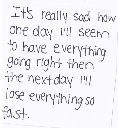 It's really sad how one day I'll seem to have everything going right then the next day I'll lose everything so fast.