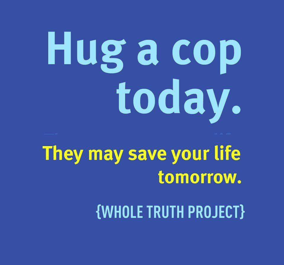 Hug A Cop Today They May Save Your Life Tomorrow Save Yourself Life Hug