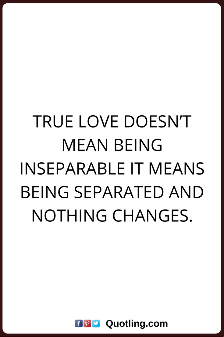 True Love Quotes True Love Doesn T Mean Being Inseparable It Means Being Separated And Nothing Changes Love Quotes Great Love Quotes Life Quotes