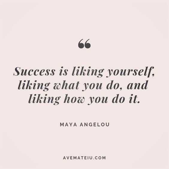 Success is liking yourself, liking what you do, and liking how you do it. Maya Angelou Quote 86 - Ave Mateiu