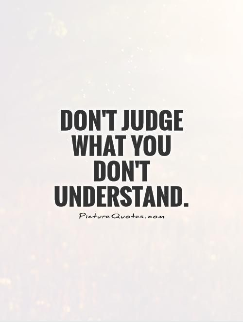Don't Judge Me Quotes Don't Judge What You Don't Understand Inspiration Judge Quotes