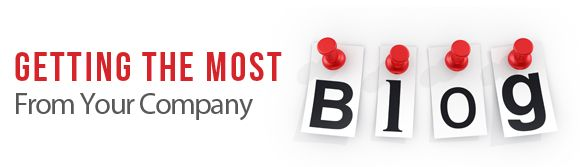 """Want more return on investment from your blog? Check out our new post, """"Getting the Most From Your Company Blog"""""""