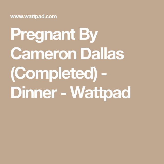 Pregnant By Cameron Dallas (Completed) - Dinner | Cameron