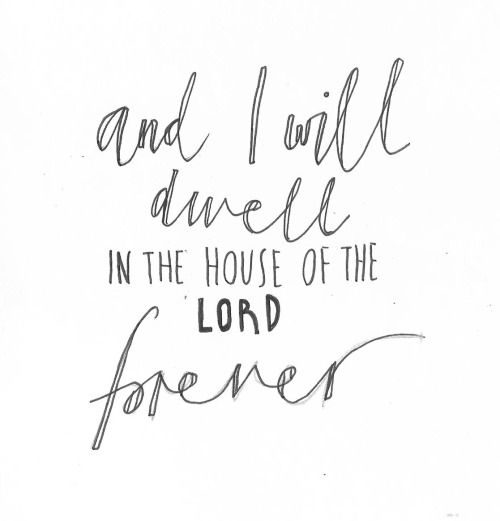 I will dwell in the house of The Lord forever.