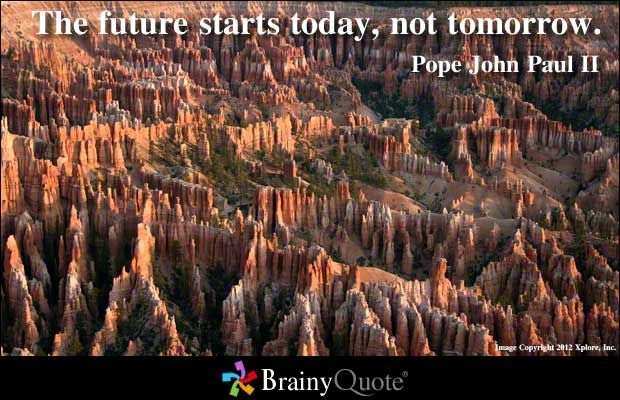The future starts today, not tomorrow. - Pope John Paul II