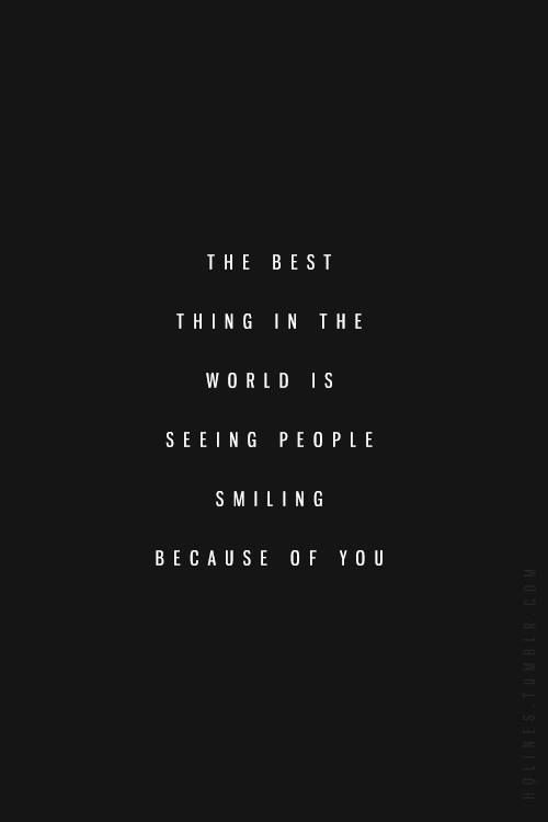 The Best Thing In The World Is Seeing People Smiling Because Of