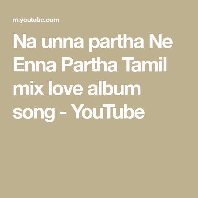 Na Unna Partha Ne Enna Partha Tamil Mix Love Album Song Youtube Album Songs Songs Album