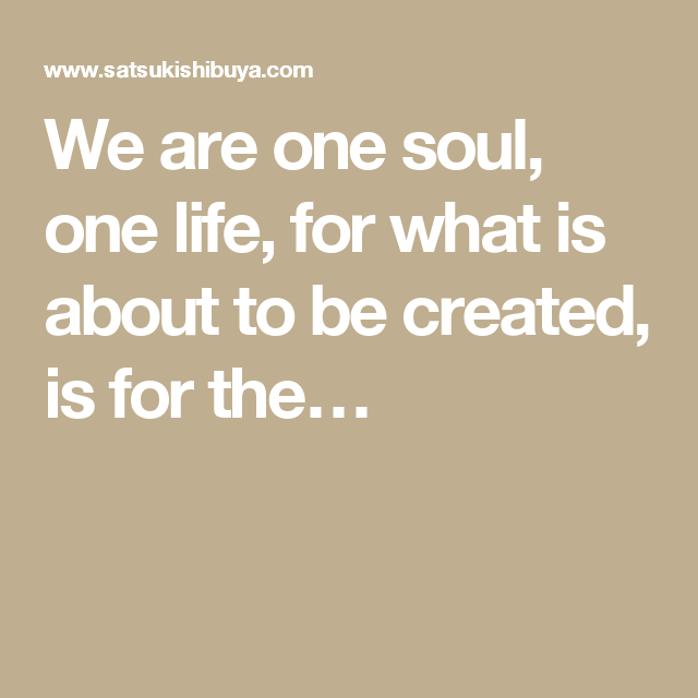 We are one soul, one life, for what is about to be created, is for the…