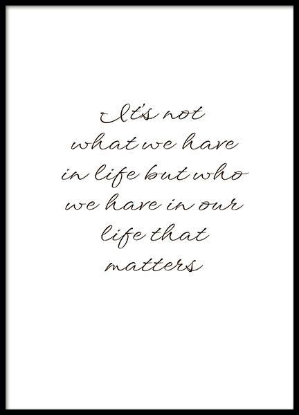 Plakat mit dem Text It's not what we have in our life, but who we have in our life that matters. Ein tolles Zitat, das jeder beherzigen sollte. Dekorieren Sie Ihre Wand mit diesem stilvollen Plakat und verbringen Sie Zeit mit Ihrer Familie und Ihren Freunden! www.desenio.de
