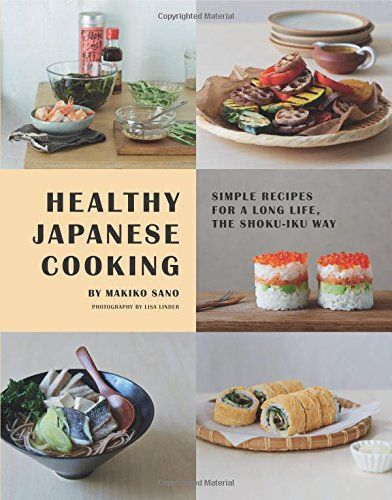 Healthy Japanese Cooking Simple Recipes For A Long Life The Shoku Iku Way Makiko Sano Lisa Linder 9781849496698 Japanese Cooking Easy Meals Food Pairings