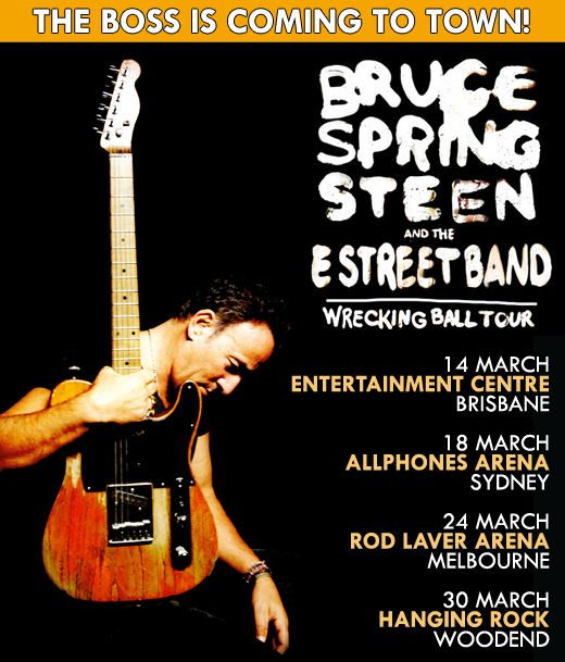 Bruce Springsteen & The E Street Band (2013) Thursday 14, Saturday March Brisbane Entertainment Centre I Monday 18, Wednesday 20 March Sydney All Phone Arena I Sunday 24, Tuesday 26, Wednesday 27 Melbourne Rod Laver Arena I Saturday 30, Sunday 31 March Macedon Hanging Rock