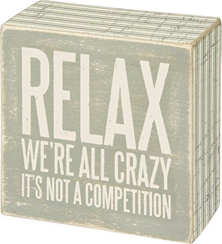 Relax We're All Crazy It's Not A Competition Box Sign Pri... https://www.amazon.com/dp/B01H43N9GM/ref=cm_sw_r_pi_awdb_x_vnITybZW9MBV0