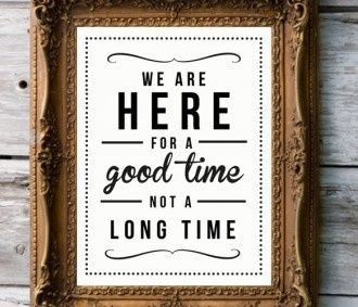 We Are Here For A Good Time Not A Long Time Life Love