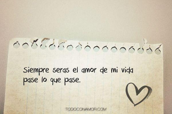 Siempre Seras El Amor De Mi Vida Pase Lo Que Pase Frases