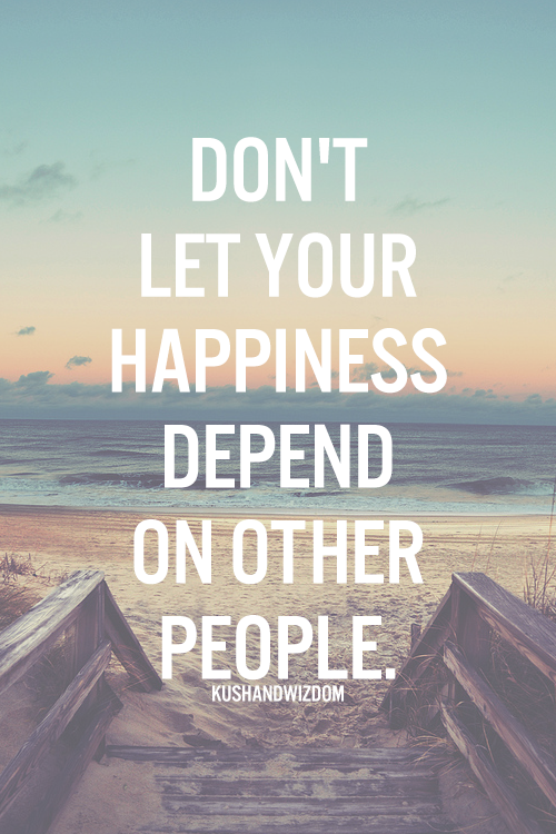 Dont Let Your Happiness Depend On Other People Wise Words And