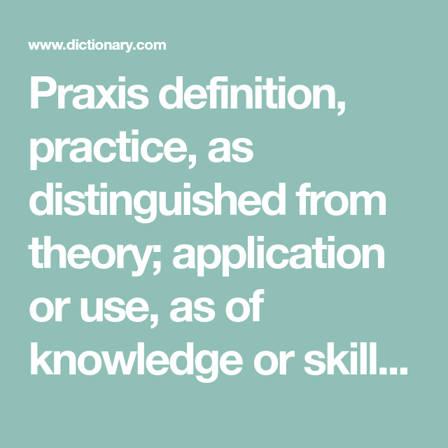 Praxis Definition Practice As Distinguished From Theory Application Or Use As Of Knowledge Or Skills See More Definitions Vocab Knowledge