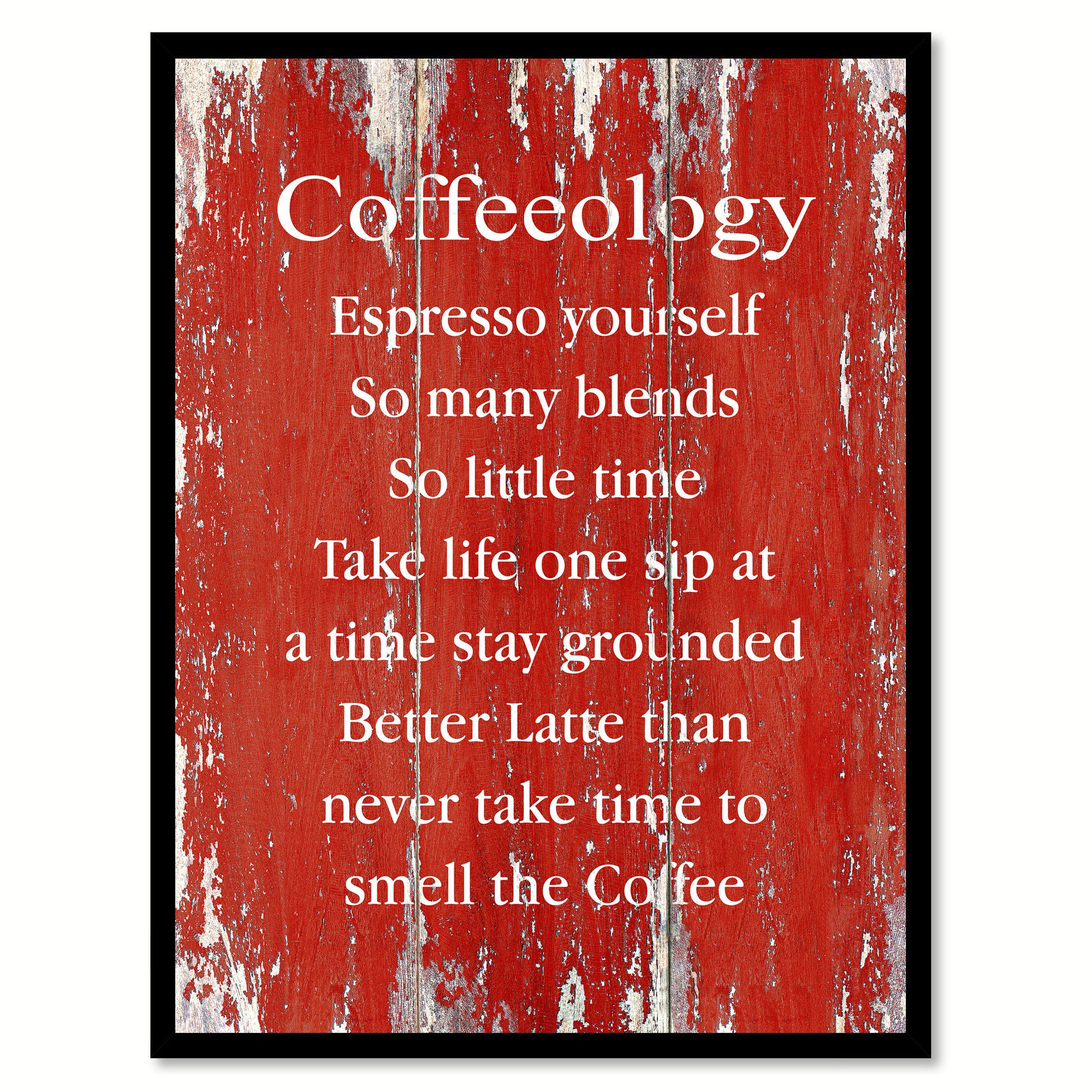 Coffeeology Espresso Yourself So Many Blends So Little Time Take Life One  Sip At A Time Stay Grounded Better Latte Than Never Take Time To Smell The  Coffee ...