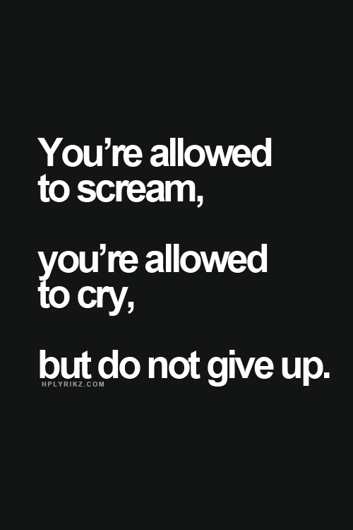 """""""You're allowed to scream, you're allowed to cry, but do not give up."""" #Fitness #Inspiration #Quote"""