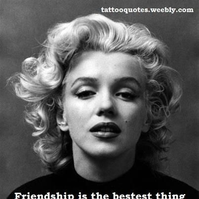 Beautiful Friendship Is The Bestest Thing That Comes To Life... ~ Marilyn Monroe.