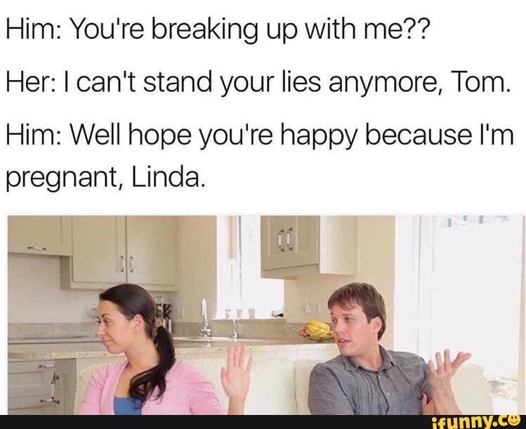 Him You Re Breaking Up With Me Her I Can T Stand Your Lies Anymore Tom Him Well Hope You Re Happy Because I M Pregnant Linda Ifunny Funny Dude Breakup Memes Breakup