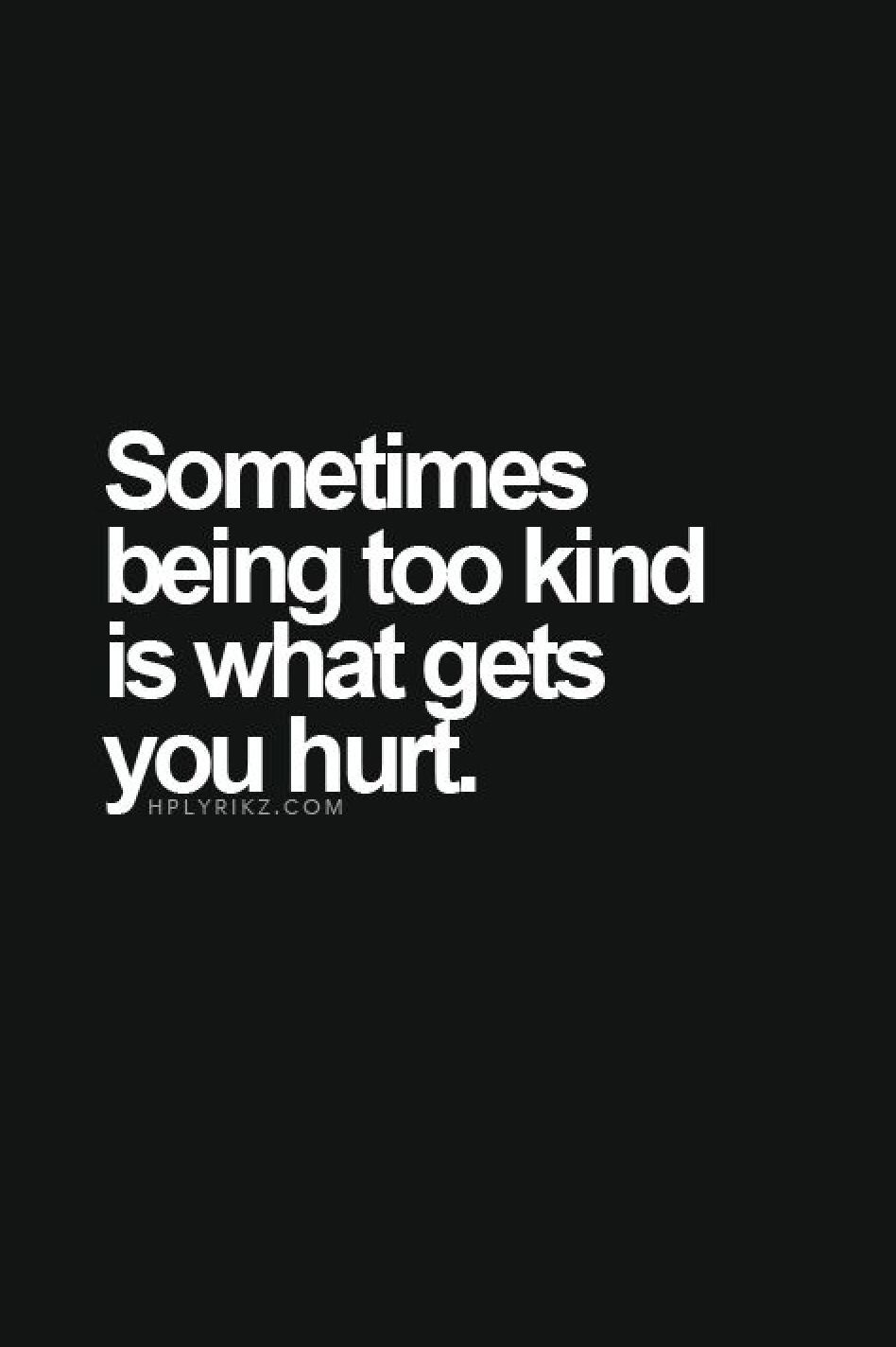 Sometimes Being Too Kind Is What Gets You Hurt E1008 Words Quotes Inspirational Quotes Words