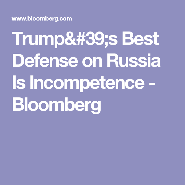 Trump's Best Defense on Russia Is Incompetence - Bloomberg