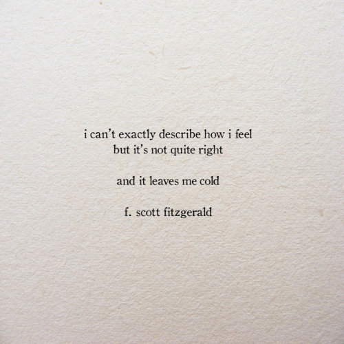 I Can't Exactly Describe How I Feel but It's Not Quite Right and It Leaves Me Cold F Scott Fitzgerald | Quite Meme on ME.ME