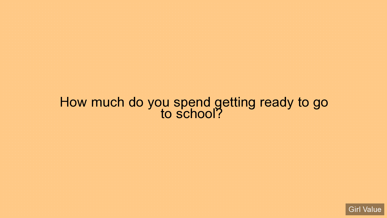 How much do you spend getting ready to go to school?