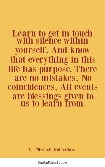 Dr.+Elizabeth+Kubler-Ross+picture+quotes+-+Learn+to+get+in+touch+with+silence+within+yourself,..+-+Life+quotes